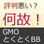 何故?GMOとくとくBB(WiMAX or ポケットwifi)の評判は悪いの。